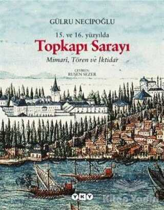 Yapı Kredi Yayınları Sanat - 15. ve 16. Yüzyılda Topkapı Sarayı Mimari, Tören ve İktidar