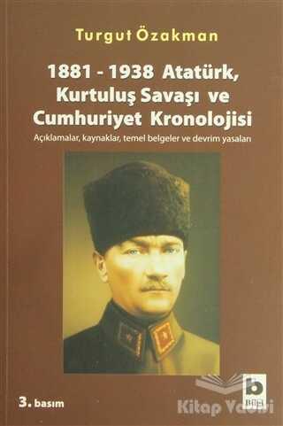 Bilgi Yayınevi - 1881-1938 Atatürk, Kurtuluş Savaşı ve Cumhuriyet Kronolojisi Açıklamalar, Kaynaklar, Temel Belgeler ve Devrim Yasaları
