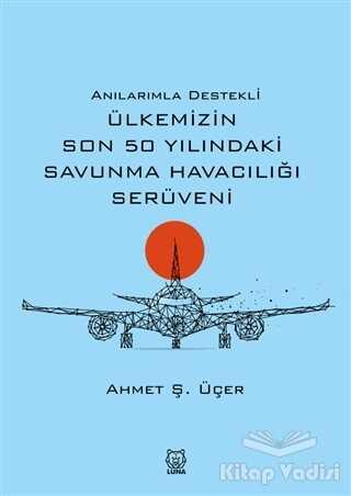 Luna Yayınları - Anılarımla Destekli Ülkemizin Son 50 Yılındaki Savunma Havacılığı Serüveni