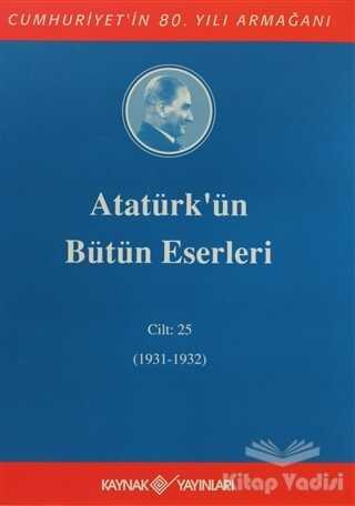 Kaynak Yayınları - Atatürk'ün Bütün Eserleri Cilt: 25 (1931 - 1932)