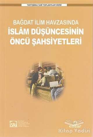 Ensar Neşriyat - Bağdat İlim Havzasında İslam Düşüncesinin Öncü Şahsiyetleri