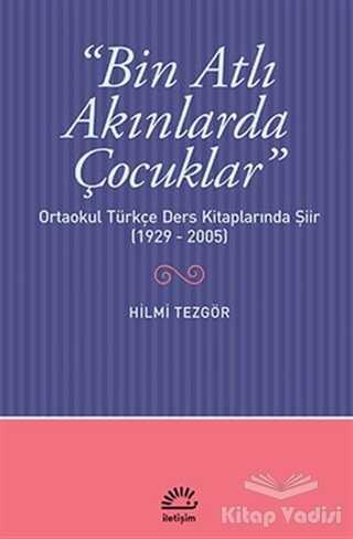İletişim Yayınevi - Bin Atlı Akınlarda Çocuklar: Ortaokul Türkçe Ders Kitaplarında Şiir ( 1929-2005)