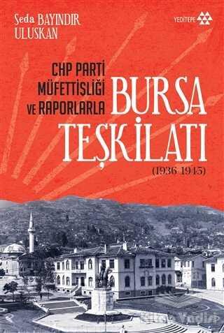 Yeditepe Yayınevi - CHP Parti Müfettişliği ve Raporlarla Bursa Teşkilatı (1936-1945)