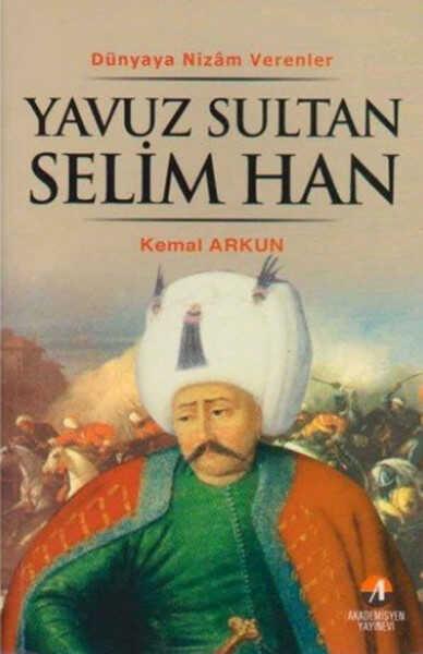 Akademisyen Kitabevi - Dünyaya Nizam Verenler - Yavuz Sultan Selim Han-Kemal Arkun