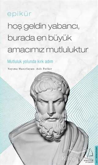 Destek Yayınları - Epikür - Hoş Geldin Yabancı, Burada En Büyük Amacımız Mutluluktur