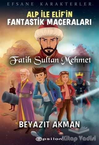 Epsilon Yayınevi - Fatih Sultan Mehmet - Efsane Karakterler Alp İle Elif'in Fantastik Maceraları