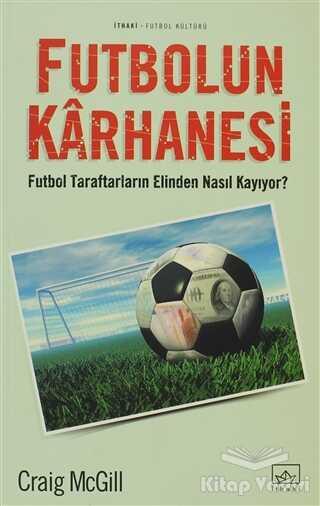 İthaki Yayınları - Futbolun Karhanesi Futbol Taraftarların Elinden Nasıl Kayıyor?