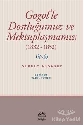 İletişim Yayınevi - Gogol'le Dostluğumuz ve Mektuplaşmamız (1832 - 1852)