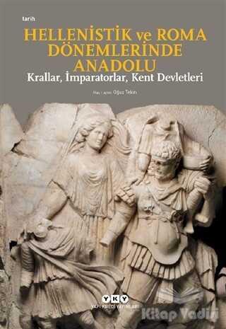 Yapı Kredi Yayınları - Hellenistik ve Roma Dönemlerinde Anadolu: Krallar, İmparatorlar, Kent Devletleri