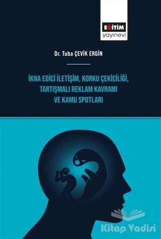 Eğitim Yayınevi - Bilimsel Eserler - İkna Edici İletişim, Korku Çekiciliği, Tartışmalı Reklam Kavramı ve Kamu Spotları