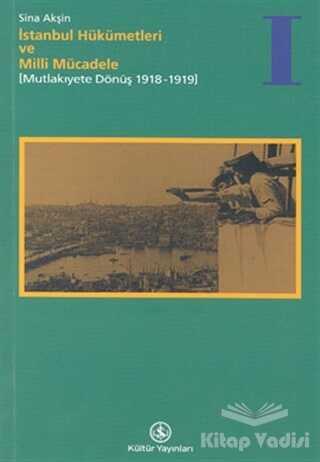 İş Bankası Kültür Yayınları - İstanbul Hükümetleri ve Milli Mücadele Cilt: 1 Mutlakiyete Dönüş (1918-1919)