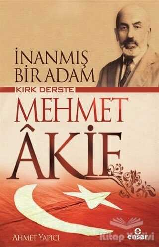 Ensar Neşriyat - Kırk Derste Mehmet Akif - İnanmış Bir Adam