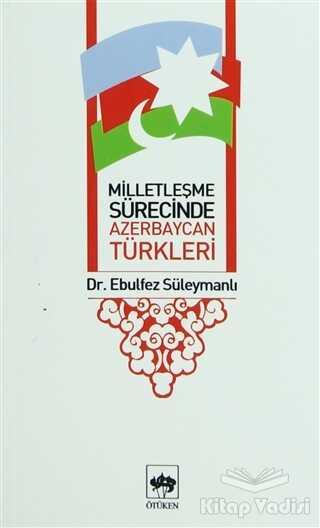 Ötüken Neşriyat - Milletleşme Sürecinde Azerbaycan Türkleri