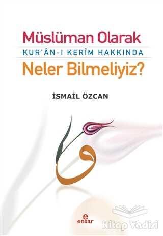 Ensar Neşriyat - Müslüman Olarak Kur'an-ı Kerim Hakkında Neler Bilmeliyiz?
