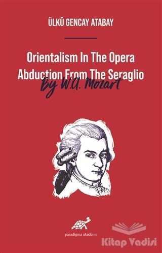 Paradigma Akademi Yayınları - Orientalism In The Opera Abduction From The Seraglio By W. A. Mozart