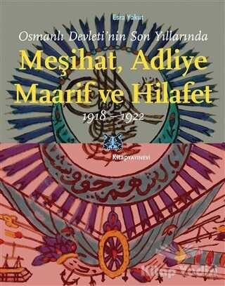 Kitap Yayınevi - Osmanlı Devleti'nin Son Yıllarında Meşihat Adliye Maarif ve Hilafet 1918-1922