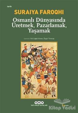 Yapı Kredi Yayınları - Osmanlı Dünyasında Üretmek, Pazarlamak, Yaşamak