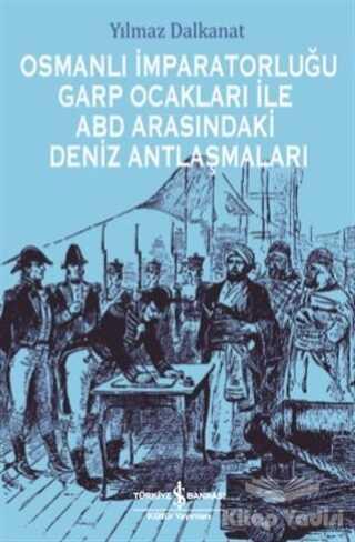 İş Bankası Kültür Yayınları - Osmanlı İmparatorluğu Garp Ocakları İle ABD Arasındaki Deniz Antlaşmaları