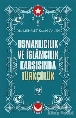 Ötüken Neşriyat - Osmanlıcılık ve İslamcılık Karşısında Türkçülük