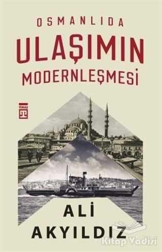 Timaş Yayınları - Osmanlıda Ulaşımın Modernleşmesi