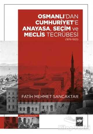 Ötüken Neşriyat - Osmanlı'dan Cumhuriyet'e Anayasa, Seçim ve Meclis Tecrübesi (1876-1923)