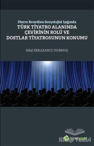 Hiperlink Yayınları - Pierre Bourdieu Sosyolojisi Işığında Türk Tiyatro Alanında Çevirinin Rolü ve Dostlar Tiyatrosunun Konumu