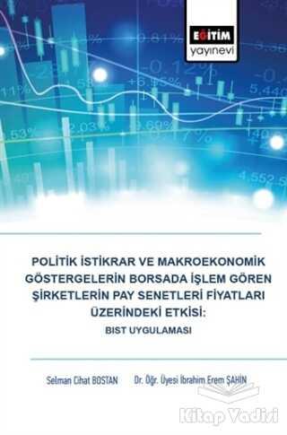 Eğitim Yayınevi - Ders Kitapları - Politik İstikrar ve Makroekonomik Göstergelerin Borsada İşlem Gören Şirketlerin Pay Senetleri Fiyatları Üzerindeki Etkisi: BIST Uygulaması