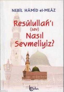 Beka Yayınları - Resulullahı Nasıl Sevmeliyiz? / N.H.El Meaz Beka Yay.