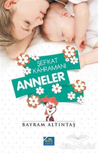 Elit Kültür Yayınları - Şefkat Kahramanı Anneler