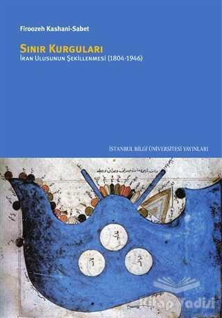 İstanbul Bilgi Üniversitesi Yayınları - Sınır Kurguları: İran Ulusunun Şekillenmesi (1804/1946)