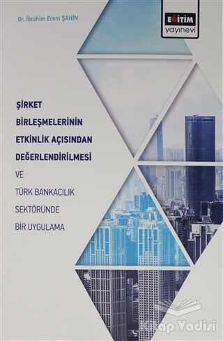 Eğitim Yayınevi - Ders Kitapları - Şirket Birleşmelerinin Etkinlik Açısından Değerlendirilmesi ve Türk Bankacılık Sektöründe Bir Uygulama