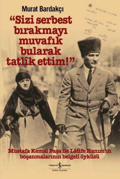 İş Bankası Kültür Yayınları - Sizi Serbest Bırakmayı Muvafik Bularak Tatlik Ettim! (Ciltli)