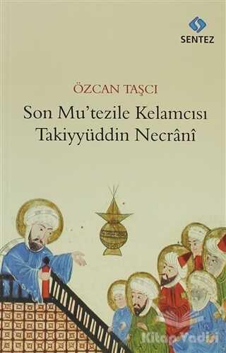 Sentez Yayınları - Son Mu'tezile Kelamcısı Takiyyüddin Necrani