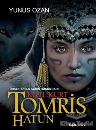 Gülbey Yayınları - Tomris Hatun - Türklerin İlk Kadın Hükümdarı Kızıl Kurt