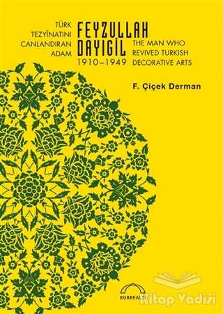 Kubbealtı Neşriyatı Yayıncılık - Türk Tezyinatını Canlandıran Adam Feyzullah Dayıgil 1910 – 1949 - The Man Who Revived Turkish Decorative Arts