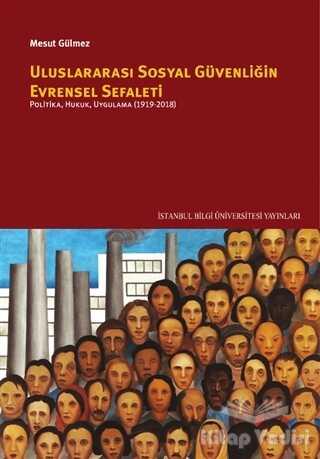İstanbul Bilgi Üniversitesi Yayınları - Uluslararası Sosyal Güvenliğin Evrensel Sefaleti: Politika, Hukuk, Uygulama (1919-2018)