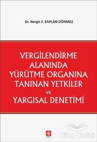 Ekin Basım Yayın - Akademik Kitaplar - Vergilendirme Alanında Yürütme Organına Tanınan Yetkiler ve Yargısal Denetimi