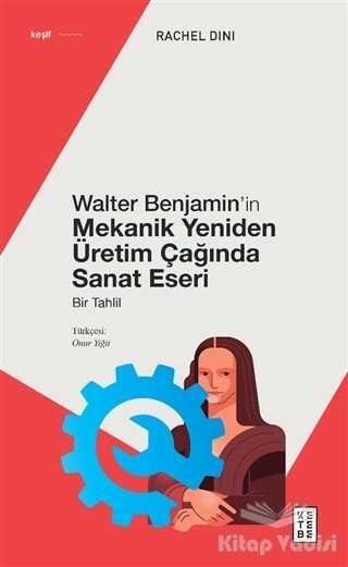 Ketebe Yayınları - Walter Benjamin'in Mekanik Yeniden Üretim Çağında Sanat Eseri