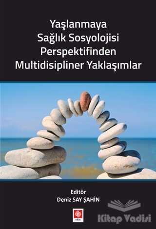 Ekin Basım Yayın - Akademik Kitaplar - Yaşlanmaya Sağlık Sosyolojisi Perspektifinden Multidisipliner Yaklaşımlar