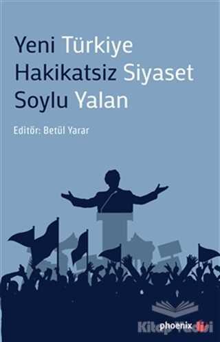 Phoenix Yayınevi - Yeni Türkiye Hakikatsiz Siyaset Soylu Yalan