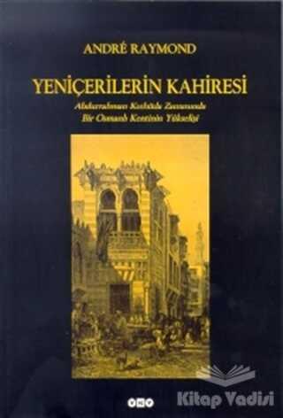 Yapı Kredi Yayınları - Yeniçerilerin Kahiresi Abdurrahman Kethüda Zamanında Bir Osmanlı Kentinin Yükselişi